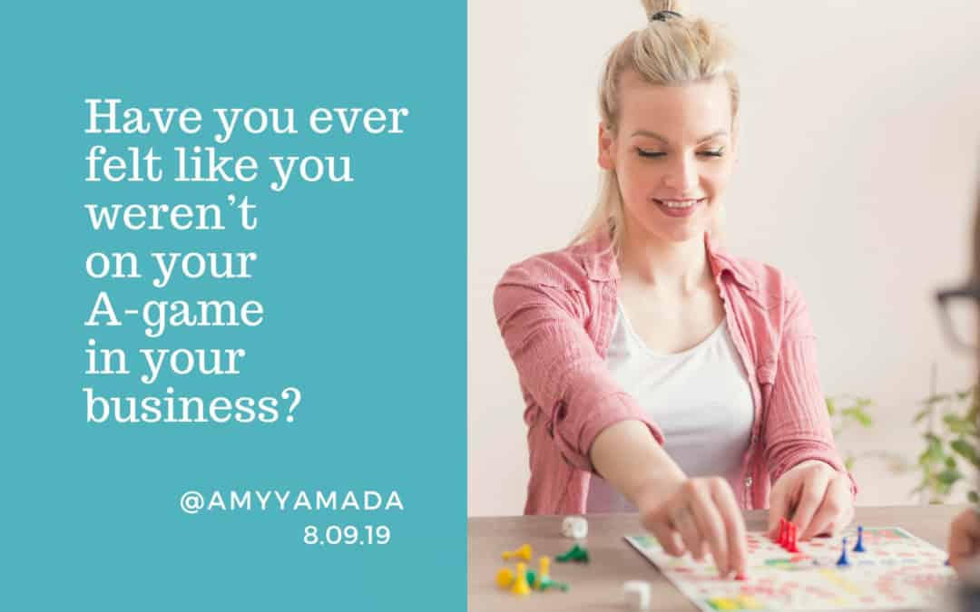 Have you ever felt like you weren't on your A-game in your business?